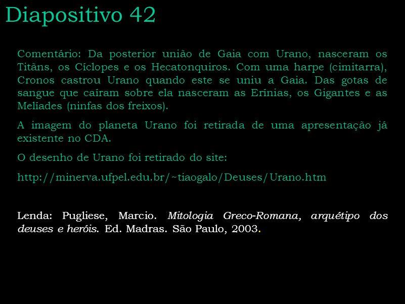 Diapositivo 42 Comentário: Da posterior união de Gaia com Urano, nasceram os Titãns, os Cíclopes e os Hecatonquiros. Com uma harpe (cimitarra), Cronos