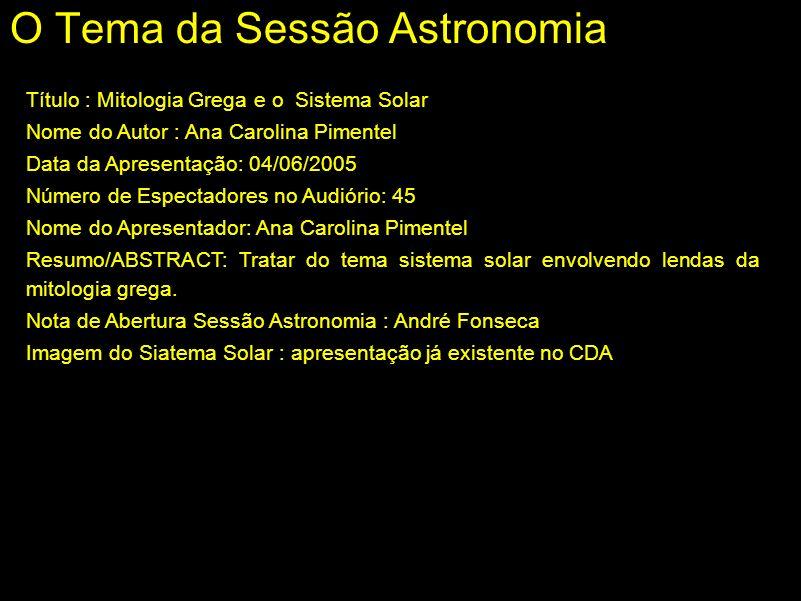 O Tema da Sessão Astronomia Título : Mitologia Grega e o Sistema Solar Nome do Autor : Ana Carolina Pimentel Data da Apresentação: 04/06/2005 Número d