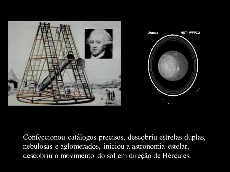 Confeccionou catálogos precisos, descobriu estrelas duplas, nebulosas e aglomerados, iniciou a astronomia estelar, descobriu o movimento do sol em dir