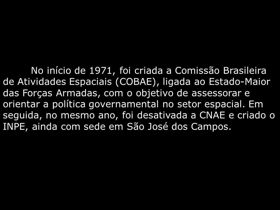No início de 1971, foi criada a Comissão Brasileira de Atividades Espaciais (COBAE), ligada ao Estado-Maior das Forças Armadas, com o objetivo de assessorar e orientar a política governamental no setor espacial.