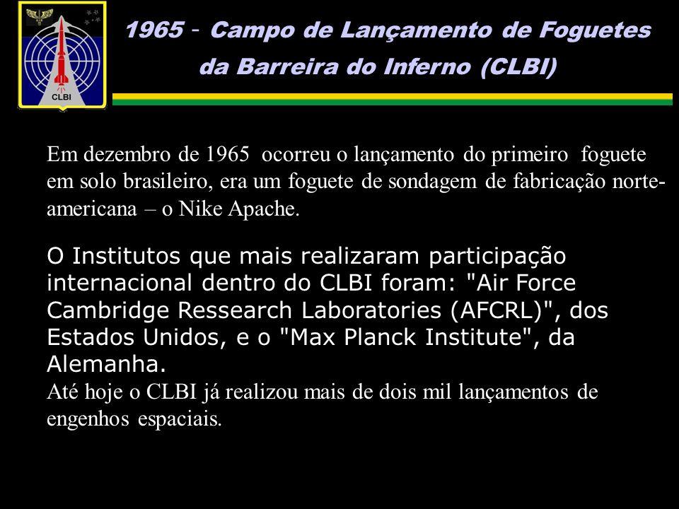 1965 - Campo de Lançamento de Foguetes da Barreira do Inferno (CLBI) Em dezembro de 1965 ocorreu o lançamento do primeiro foguete em solo brasileiro, era um foguete de sondagem de fabricação norte- americana – o Nike Apache.