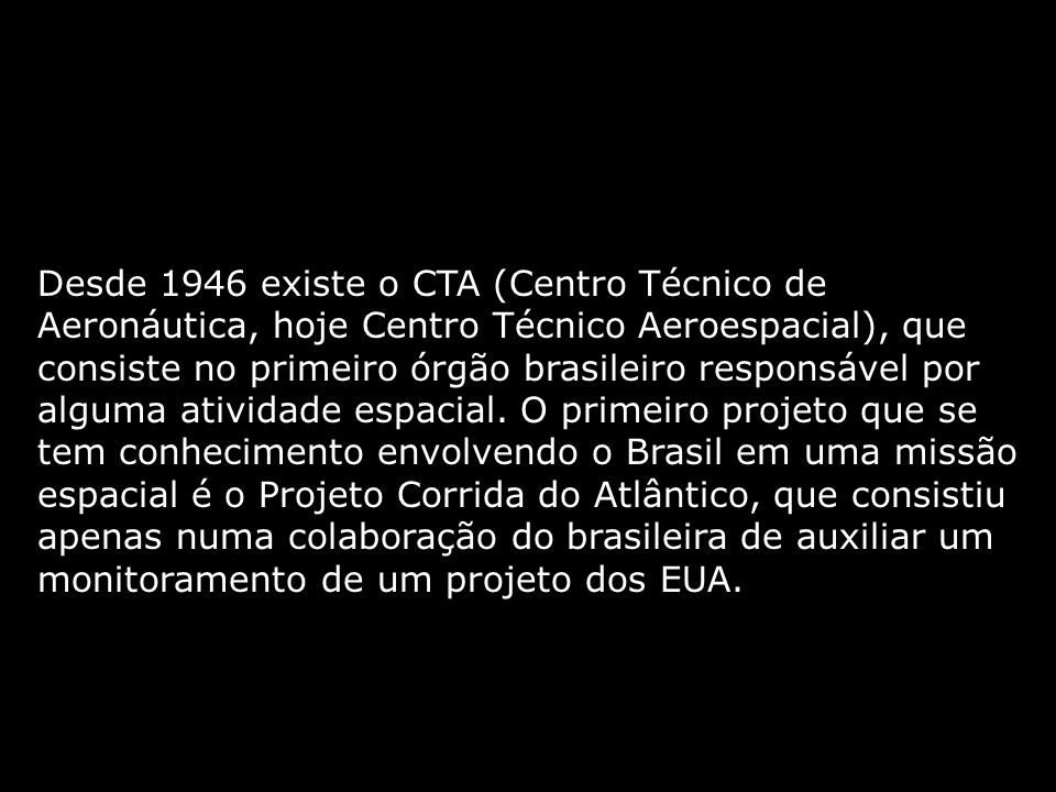 Desde 1946 existe o CTA (Centro Técnico de Aeronáutica, hoje Centro Técnico Aeroespacial), que consiste no primeiro órgão brasileiro responsável por alguma atividade espacial.