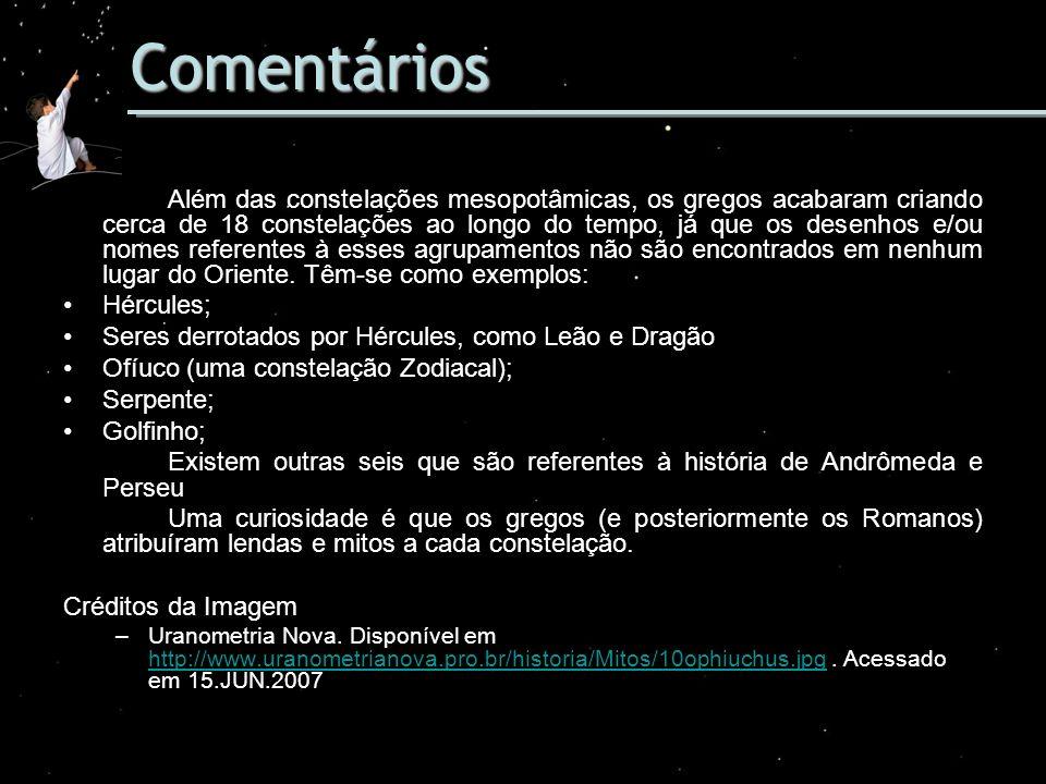Comentários Além das constelações mesopotâmicas, os gregos acabaram criando cerca de 18 constelações ao longo do tempo, já que os desenhos e/ou nomes