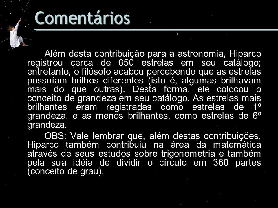 Comentários Além desta contribuição para a astronomia, Hiparco registrou cerca de 850 estrelas em seu catálogo; entretanto, o filósofo acabou perceben