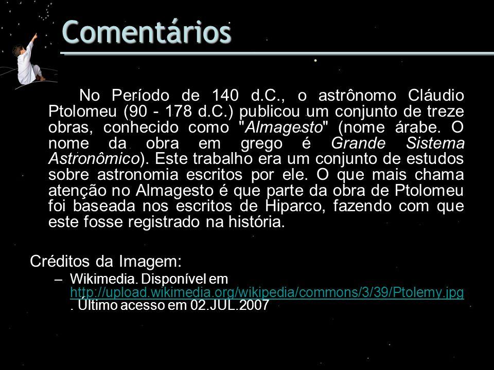 Comentários No Período de 140 d.C., o astrônomo Cláudio Ptolomeu (90 - 178 d.C.) publicou um conjunto de treze obras, conhecido como