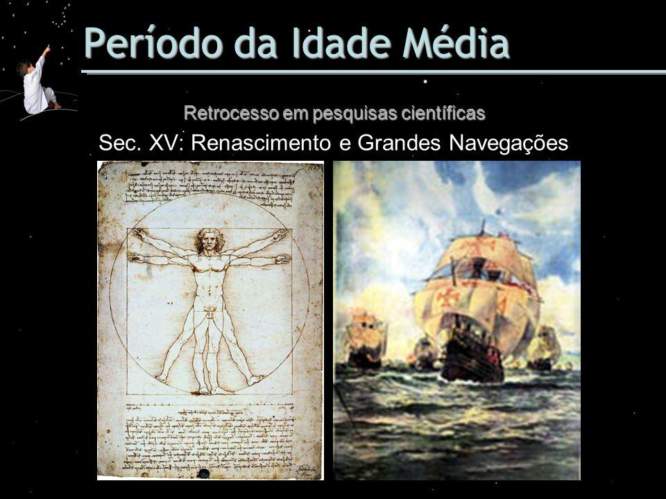 Período da Idade Média Retrocesso em pesquisas científicas Sec. XV: Renascimento e Grandes Navegações