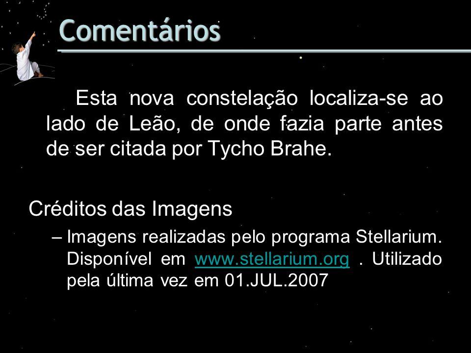 Comentários Esta nova constelação localiza-se ao lado de Leão, de onde fazia parte antes de ser citada por Tycho Brahe. Créditos das Imagens –Imagens