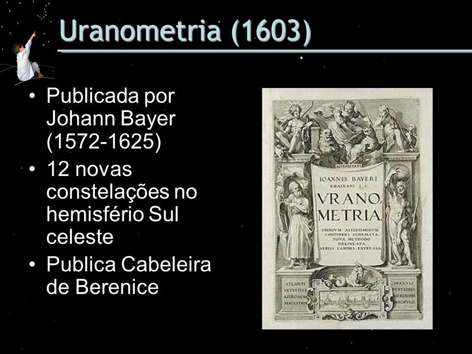 Uranometria (1603) Publicada por Johann Bayer (1572-1625) 12 novas constelações no hemisfério Sul celeste Publica Cabeleira de Berenice
