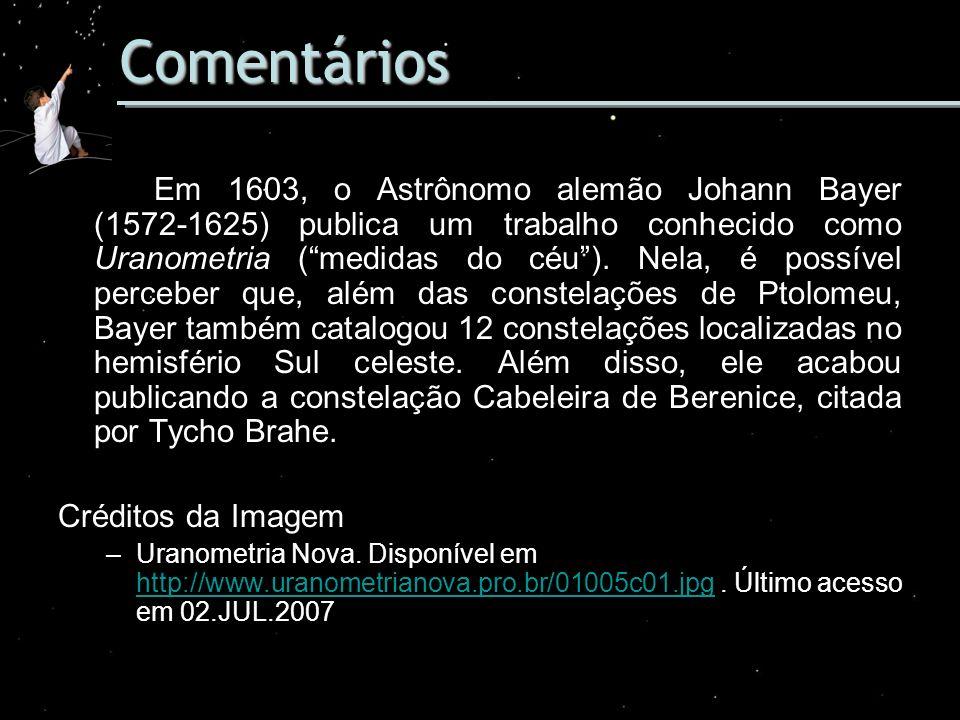 Comentários Em 1603, o Astrônomo alemão Johann Bayer (1572-1625) publica um trabalho conhecido como Uranometria (medidas do céu). Nela, é possível per