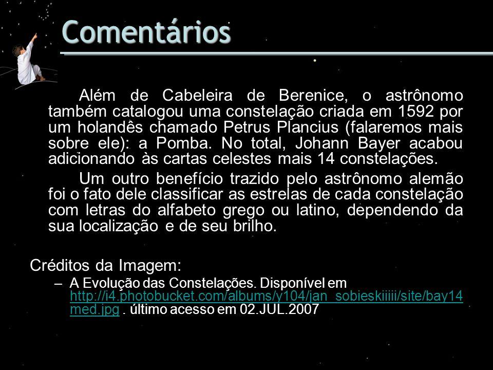 Comentários Além de Cabeleira de Berenice, o astrônomo também catalogou uma constelação criada em 1592 por um holandês chamado Petrus Plancius (falare