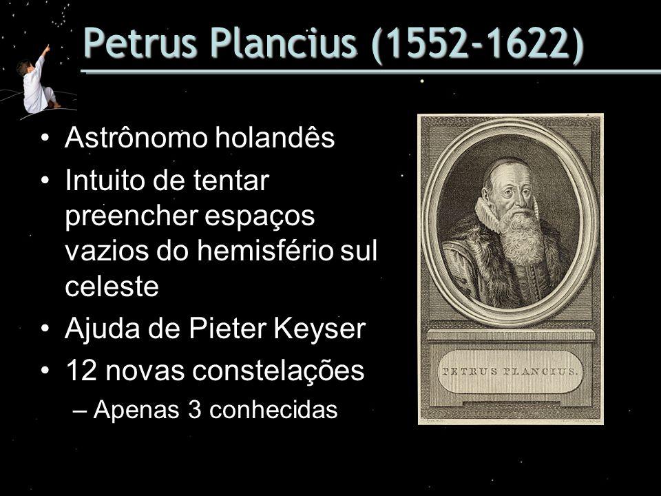 Petrus Plancius (1552-1622) Astrônomo holandês Intuito de tentar preencher espaços vazios do hemisfério sul celeste Ajuda de Pieter Keyser 12 novas co