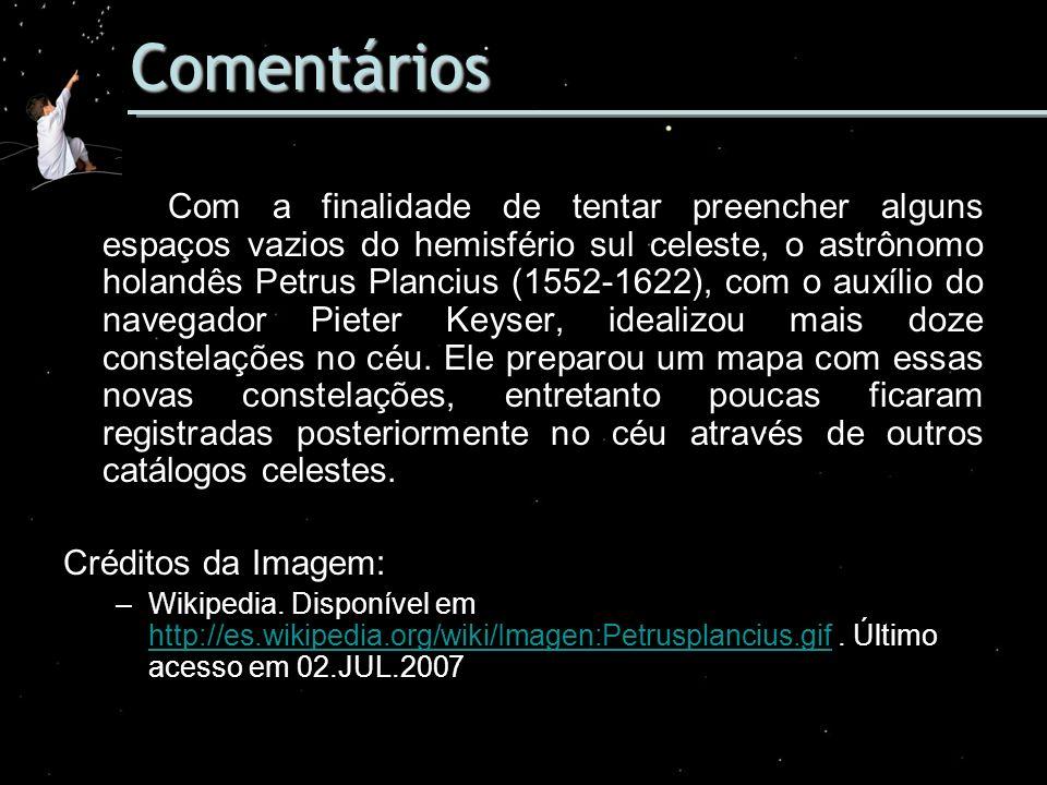 Comentários Com a finalidade de tentar preencher alguns espaços vazios do hemisfério sul celeste, o astrônomo holandês Petrus Plancius (1552-1622), co