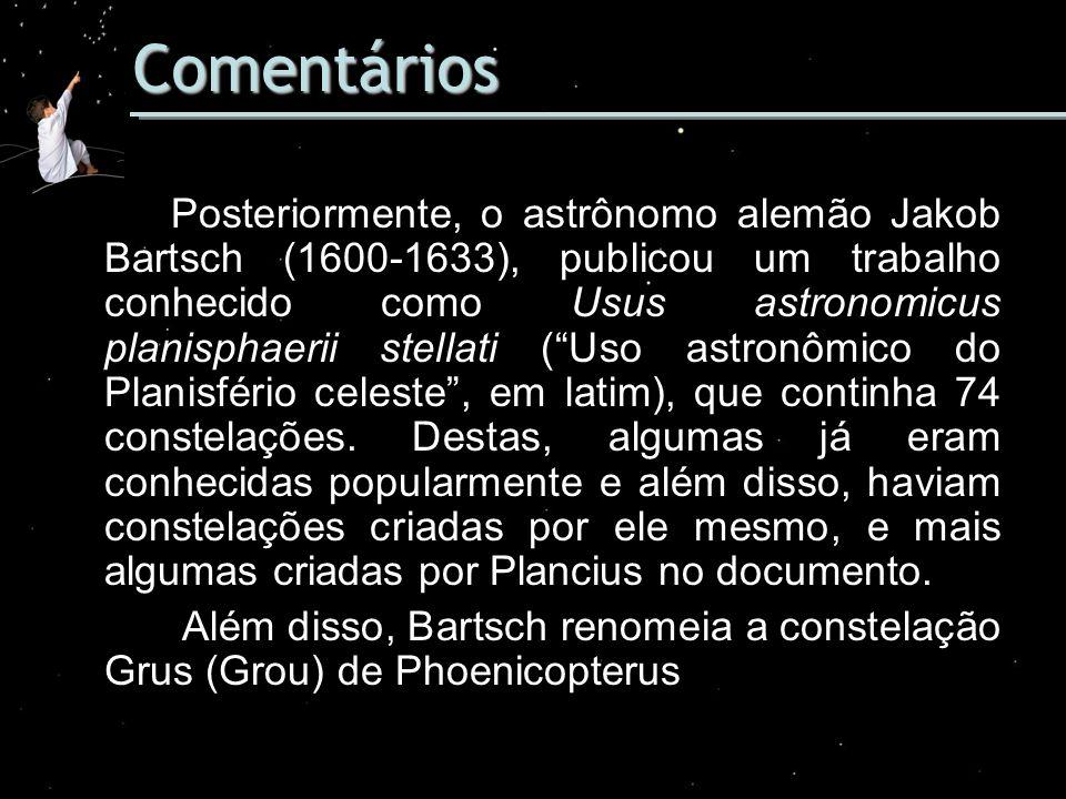 Comentários Posteriormente, o astrônomo alemão Jakob Bartsch (1600-1633), publicou um trabalho conhecido como Usus astronomicus planisphaerii stellati