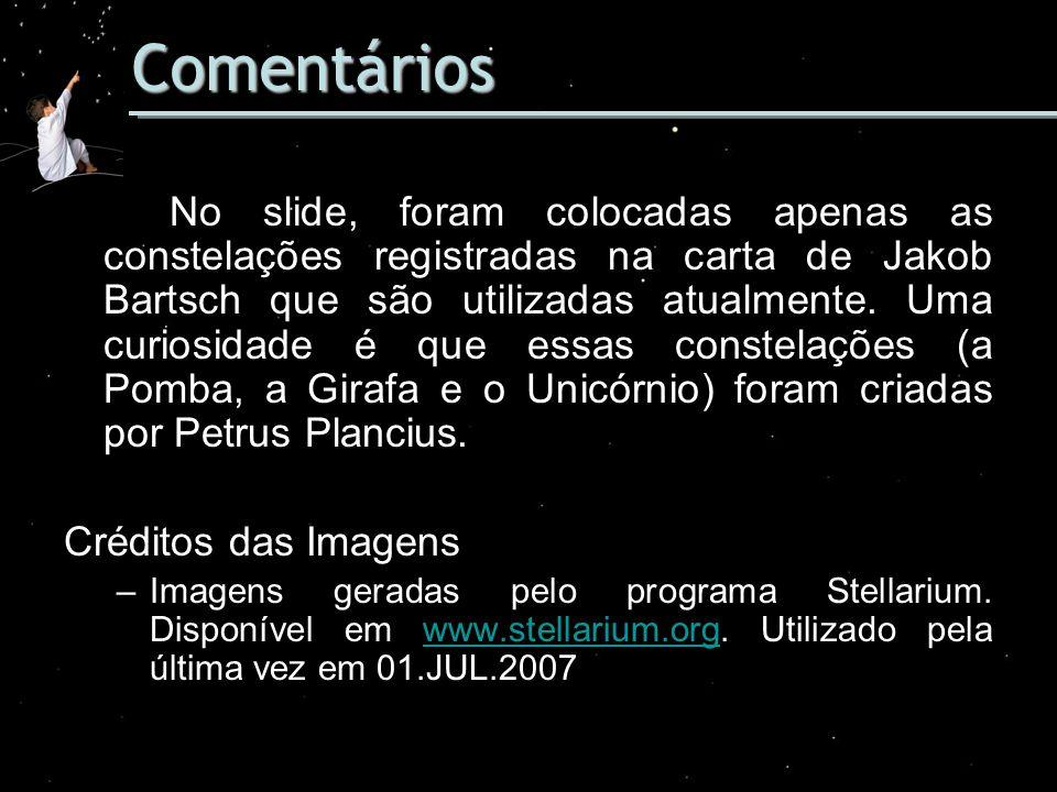 Comentários No slide, foram colocadas apenas as constelações registradas na carta de Jakob Bartsch que são utilizadas atualmente. Uma curiosidade é qu