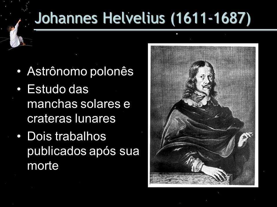 Johannes Helvelius (1611-1687) Astrônomo polonês Estudo das manchas solares e crateras lunares Dois trabalhos publicados após sua morte