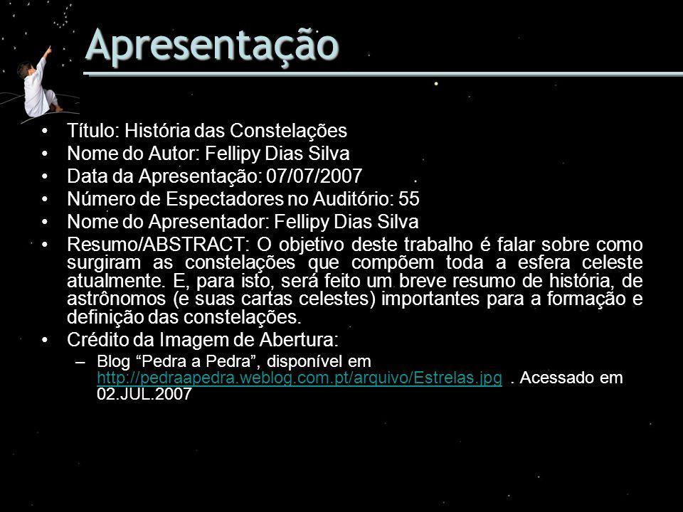 Apresentação Título: História das Constelações Nome do Autor: Fellipy Dias Silva Data da Apresentação: 07/07/2007 Número de Espectadores no Auditório: