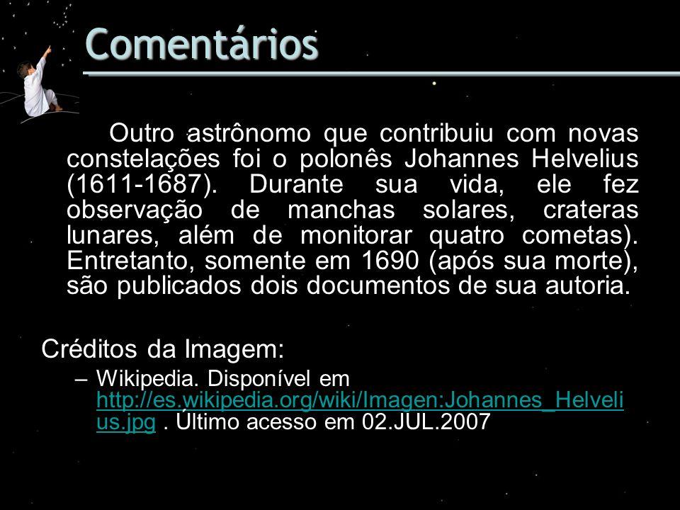 Comentários Outro astrônomo que contribuiu com novas constelações foi o polonês Johannes Helvelius (1611-1687). Durante sua vida, ele fez observação d