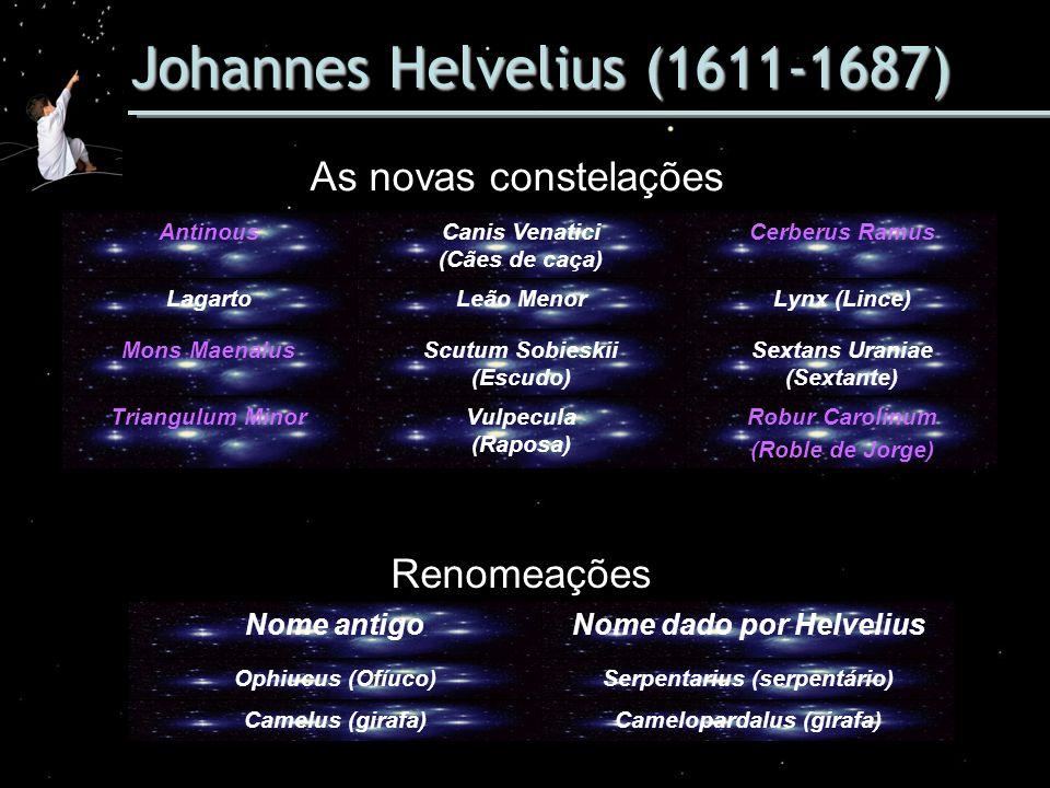 Johannes Helvelius (1611-1687) As novas constelações AntinousCanis Venatici (Cães de caça) Cerberus Ramus LagartoLeão MenorLynx (Lince) Mons MaenalusS