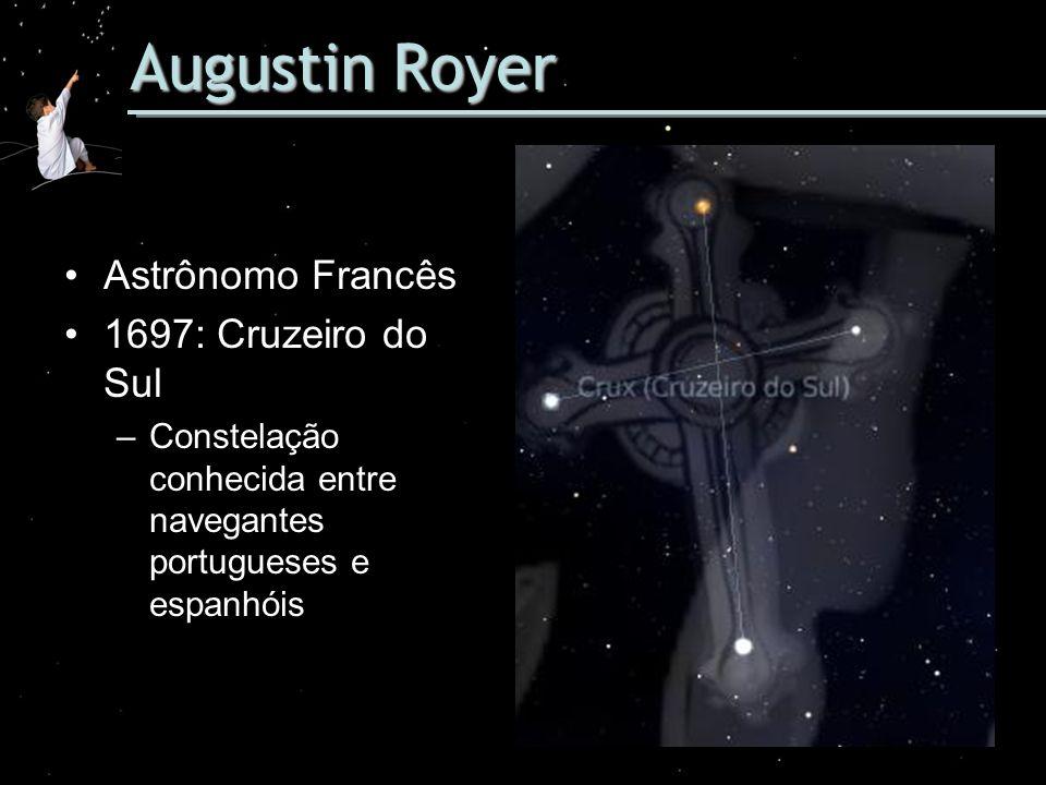 Augustin Royer Astrônomo Francês 1697: Cruzeiro do Sul –Constelação conhecida entre navegantes portugueses e espanhóis