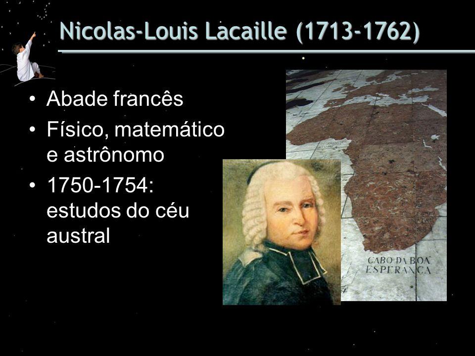 Nicolas-Louis Lacaille (1713-1762) Abade francês Físico, matemático e astrônomo 1750-1754: estudos do céu austral