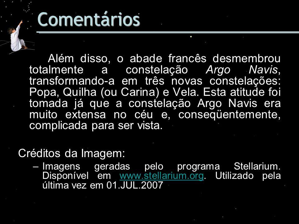 Comentários Além disso, o abade francês desmembrou totalmente a constelação Argo Navis, transformando-a em três novas constelações: Popa, Quilha (ou C