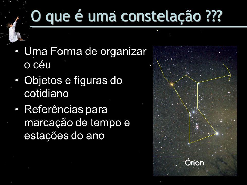 O que é uma constelação ??? Uma Forma de organizar o céu Objetos e figuras do cotidiano Referências para marcação de tempo e estações do ano Órion