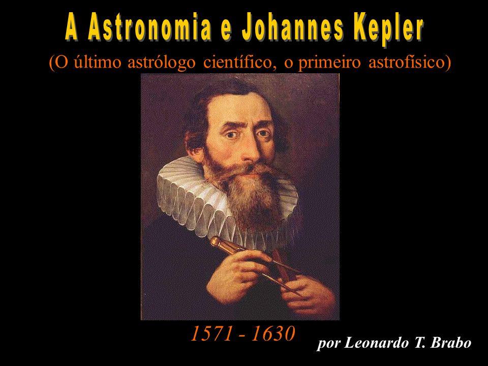 por Leonardo T. Brabo 1571 - 1630 A Ast ron omi a e Ke pler (O último astrólogo científico, o primeiro astrofísico)