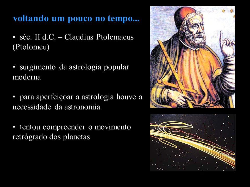 voltando um pouco no tempo... séc. II d.C. – Claudius Ptolemaeus (Ptolomeu) surgimento da astrologia popular moderna para aperfeiçoar a astrologia hou