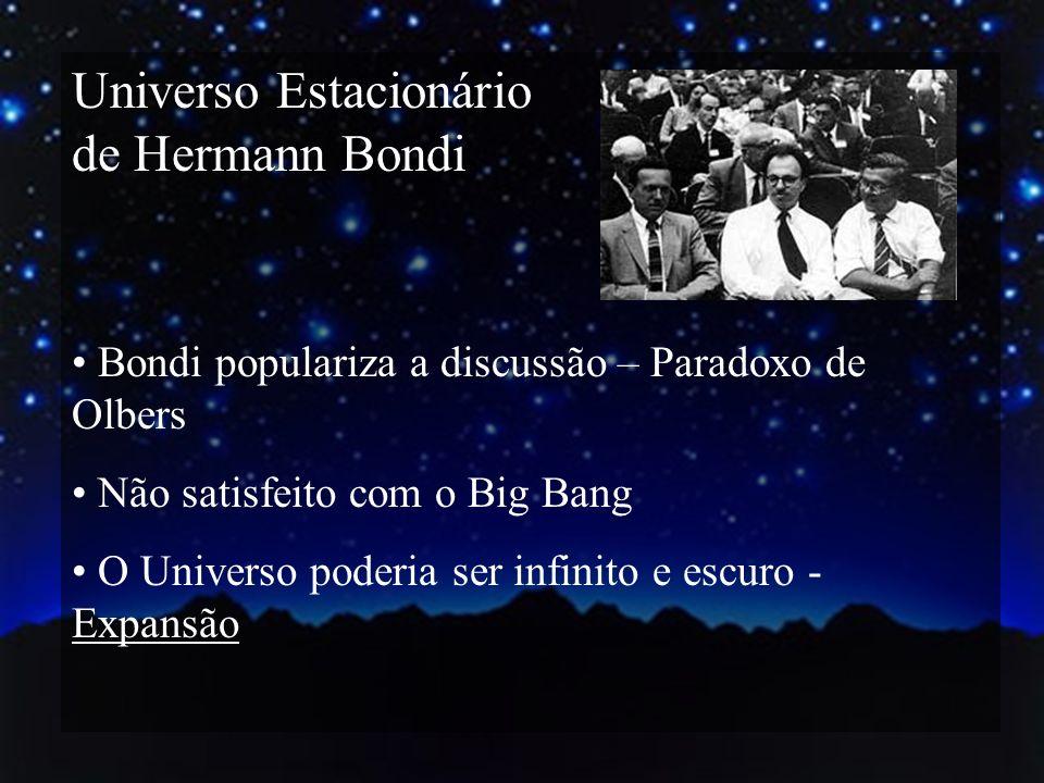 Universo Estacionário de Hermann Bondi Bondi populariza a discussão – Paradoxo de Olbers Não satisfeito com o Big Bang O Universo poderia ser infinito