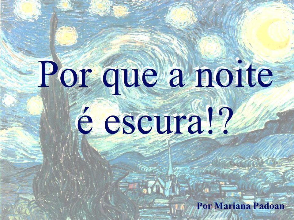 Por que a noite é escura!? Por Mariana Padoan Por que a noite é escura!?