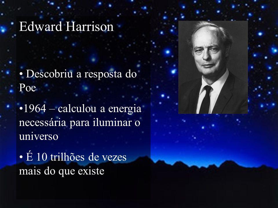 Edward Harrison Descobriu a resposta do Poe 1964 – calculou a energia necessária para iluminar o universo É 10 trilhões de vezes mais do que existe