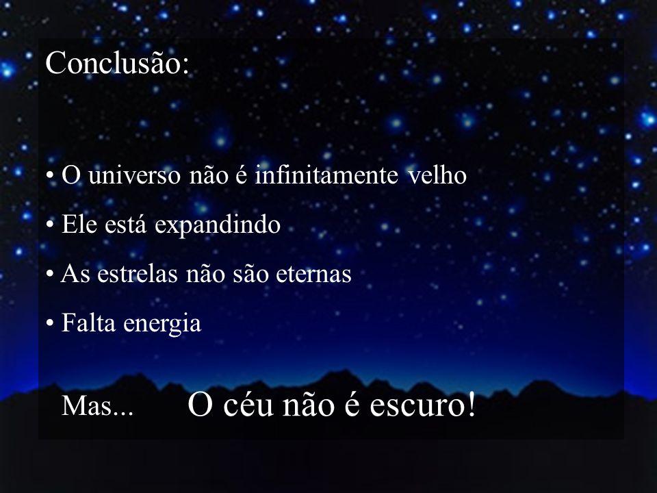Conclusão: O universo não é infinitamente velho Ele está expandindo As estrelas não são eternas Falta energia Mas... O céu não é escuro!