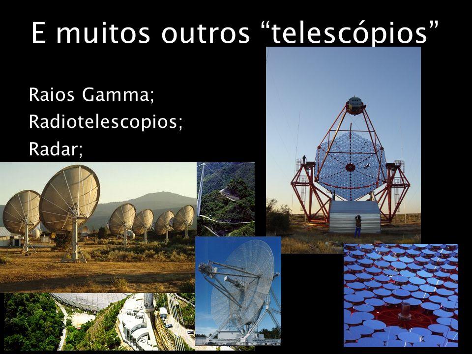 E muitos outros telescópios Raios Gamma; Radiotelescopios; Radar;