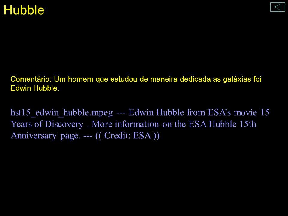 Hubble Comentário: Um homem que estudou de maneira dedicada as galáxias foi Edwin Hubble. hst15_edwin_hubble.mpeg --- Edwin Hubble from ESAs movie 15