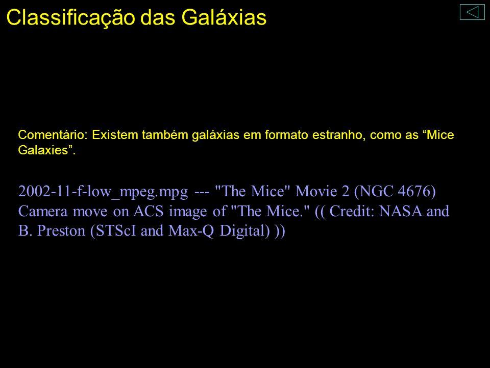 Classificação das Galáxias Comentário: Existem também galáxias em formato estranho, como as Mice Galaxies. 2002-11-f-low_mpeg.mpg ---