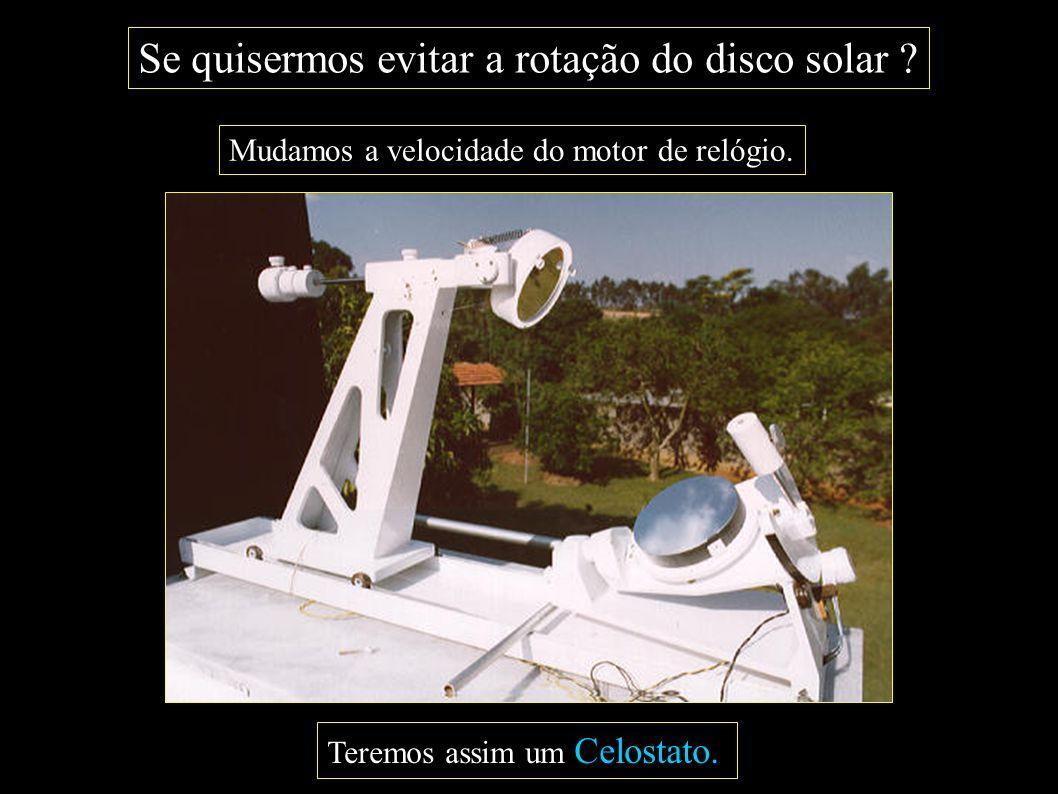 Se quisermos evitar a rotação do disco solar ? Mudamos a velocidade do motor de relógio. Teremos assim um Celostato.