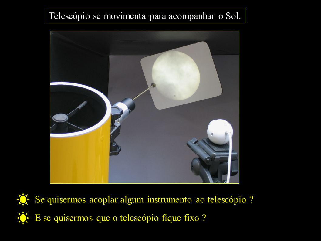 Telescópio se movimenta para acompanhar o Sol. Se quisermos acoplar algum instrumento ao telescópio ? E se quisermos que o telescópio fique fixo ?