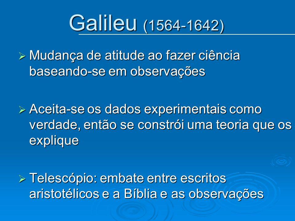 Galileu (1564-1642) Mudança de atitude ao fazer ciência baseando-se em observações Mudança de atitude ao fazer ciência baseando-se em observações Acei
