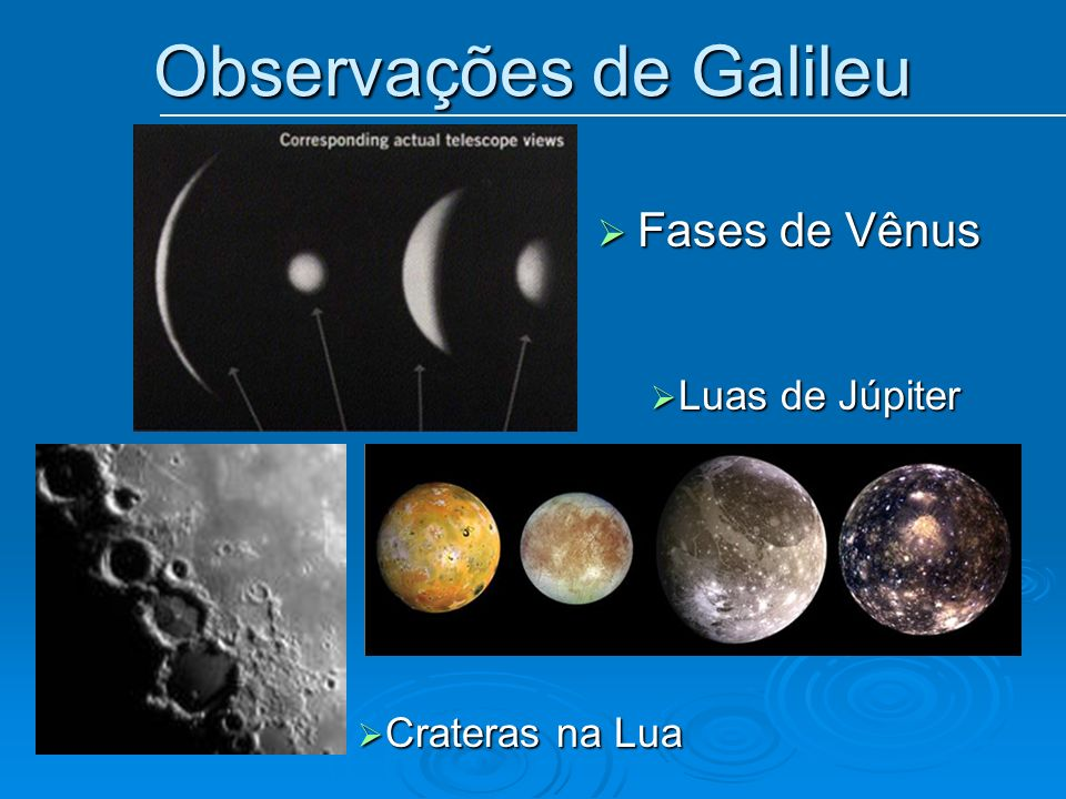 Observações de Galileu Fases de Vênus Fases de Vênus Crateras na Lua Crateras na Lua Luas de Júpiter Luas de Júpiter