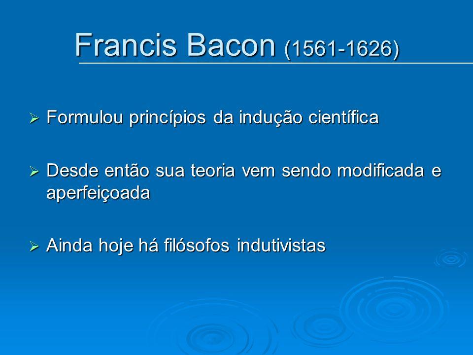 Francis Bacon (1561-1626) Formulou princípios da indução científica Formulou princípios da indução científica Desde então sua teoria vem sendo modific