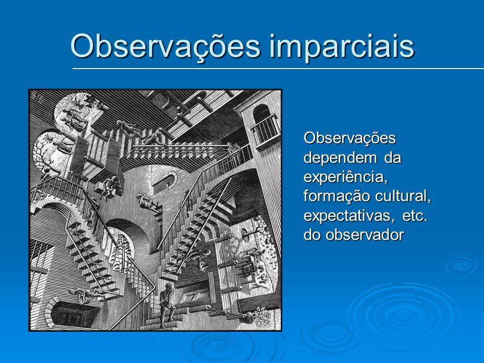 Observações imparciais Observações dependem da experiência, formação cultural, expectativas, etc. do observador