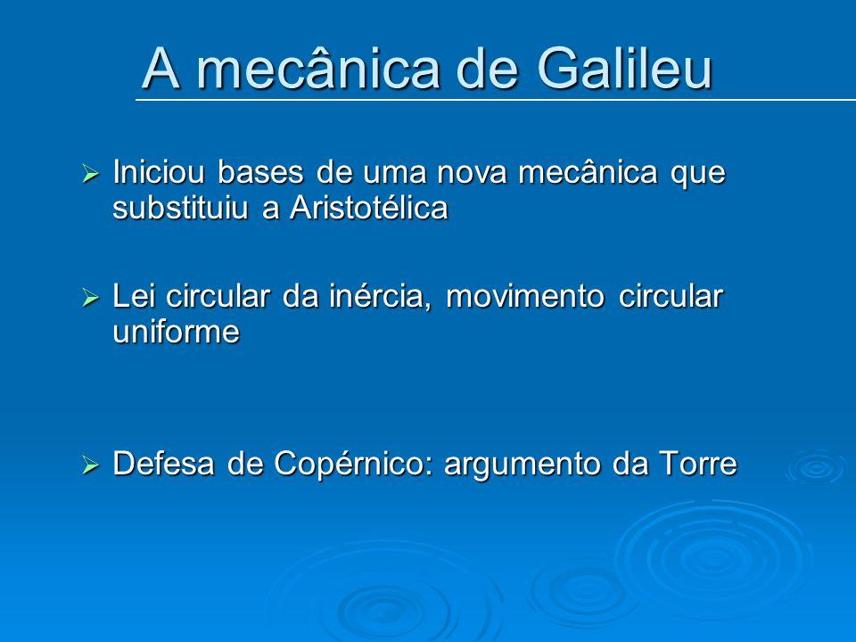 A mecânica de Galileu Iniciou bases de uma nova mecânica que substituiu a Aristotélica Iniciou bases de uma nova mecânica que substituiu a Aristotélic