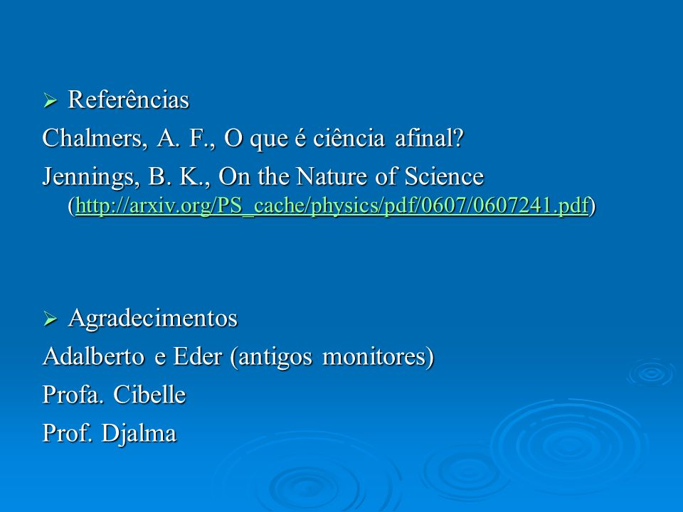 Referências Referências Chalmers, A. F., O que é ciência afinal? Jennings, B. K., On the Nature of Science (http://arxiv.org/PS_cache/physics/pdf/0607