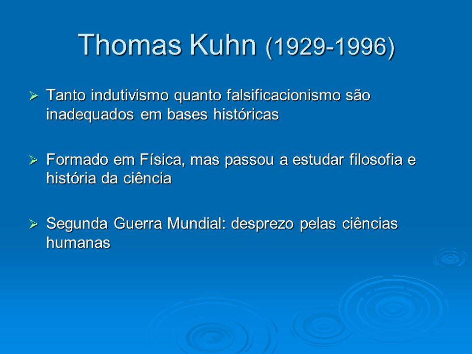 Thomas Kuhn (1929-1996) Tanto indutivismo quanto falsificacionismo são inadequados em bases históricas Tanto indutivismo quanto falsificacionismo são