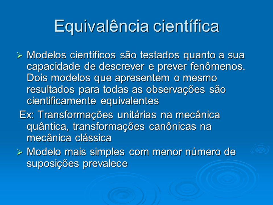 Equivalência científica Modelos científicos são testados quanto a sua capacidade de descrever e prever fenômenos. Dois modelos que apresentem o mesmo