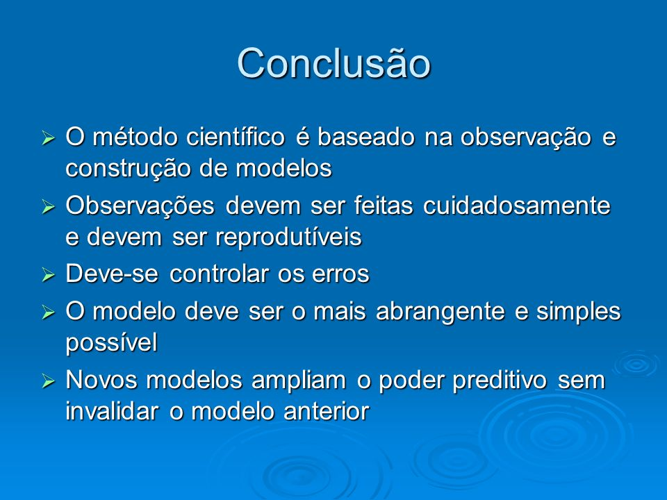 Conclusão O método científico é baseado na observação e construção de modelos O método científico é baseado na observação e construção de modelos Obse