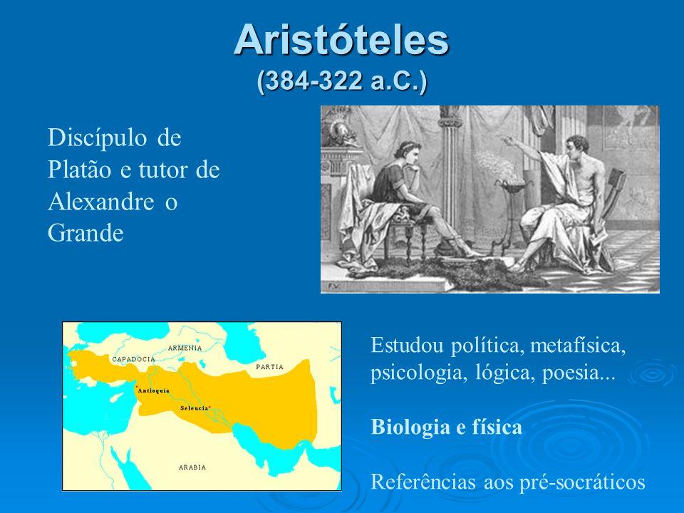 Aristóteles (384-322 a.C.) Discípulo de Platão e tutor de Alexandre o Grande Estudou política, metafísica, psicologia, lógica, poesia... Biologia e fí