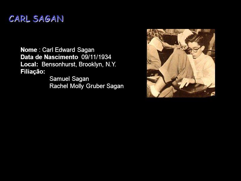 Nome : Carl Edward Sagan Data de Nascimento 09/11/1934 Local: Bensonhurst, Brooklyn, N.Y. Filiação: Samuel Sagan Rachel Molly Gruber Sagan CARL SAGAN