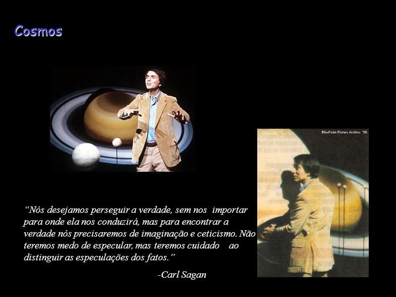 Cosmos Nós desejamos perseguir a verdade, sem nos importar para onde ela nos conduzirá, mas para encontrar a verdade nós precisaremos de imaginação e