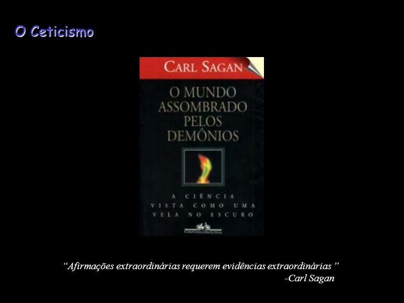 O Ceticismo Afirmações extraordinárias requerem evidências extraordinárias -Carl Sagan